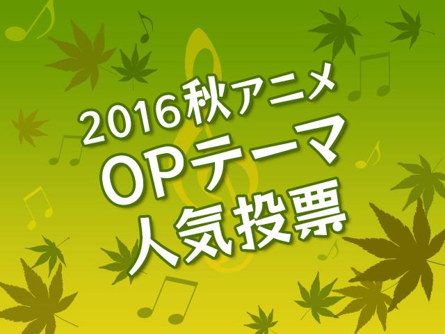 OPテーマ人気投票【2016秋アニメ】