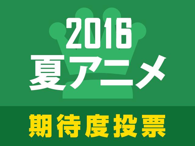 次に来るのはこの作品!? 2016夏アニメ期待度人気投票