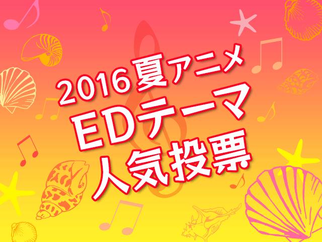 EDテーマ人気投票【2016夏アニメ】