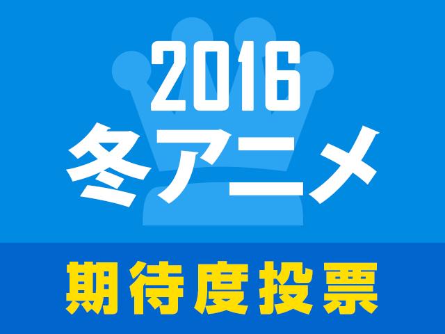 次に来るのはこの作品!? 2016冬アニメ期待度人気投票