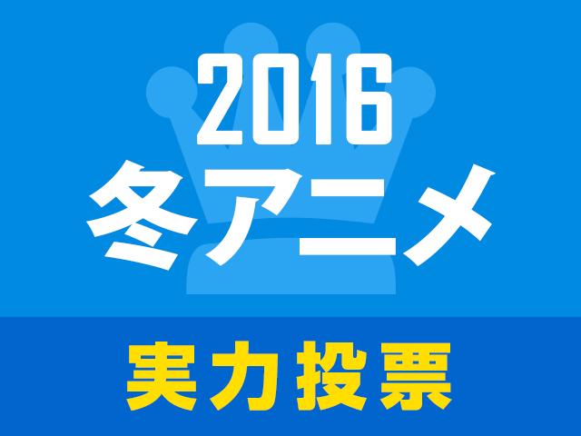 オススメしたい作品は!? 2016冬アニメ実力人気投票