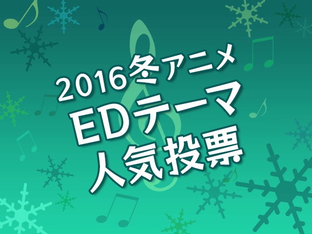 EDテーマ人気投票【2016冬アニメ】