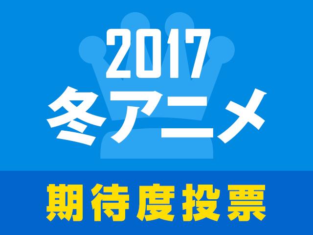 次に来るのはこの作品!? 2017冬アニメ期待度人気投票