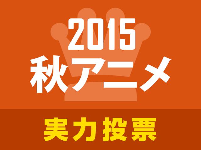 「2015秋アニメ実力人気投票」がスタート! 今期熱い作品、オススメの作品は!?