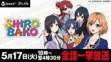 本日5月17日(火)、「AbemaTV」にて「SHIROBAKO」全話一挙放送!