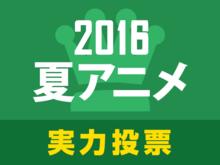 あにぽた「2016夏アニメ実力人気投票」スタート! 2~3話まで見て面白いと思ったアニメに投票しよう!