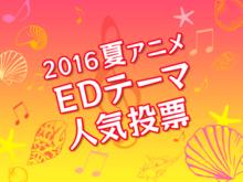 「2016夏アニメ EDテーマ人気投票」スタート! みなさんの1票で今期の良作EDテーマを選ぼう!