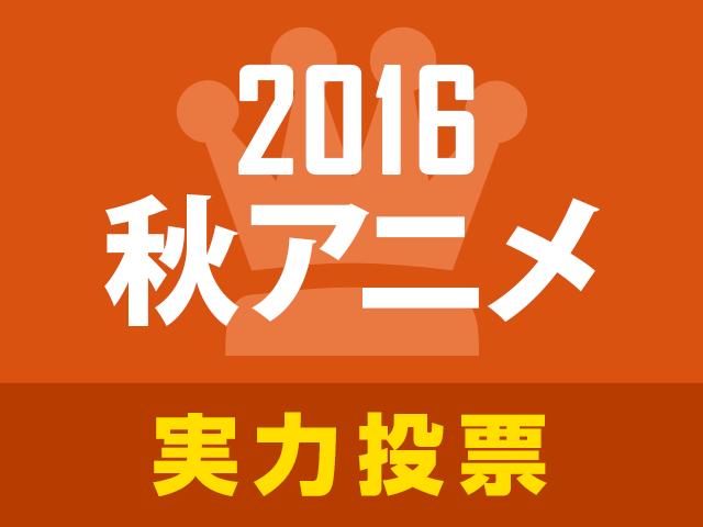 あにぽた「2016秋アニメ実力人気投票」スタート! 開始から約1か月、あなたがオススメの作品に投票しよう!