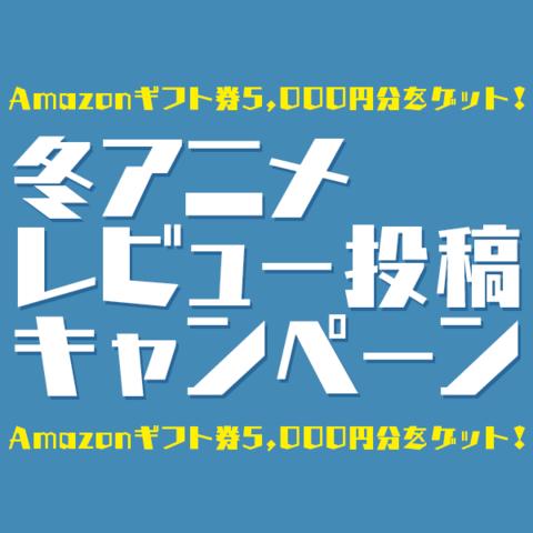 「2018冬アニメ・レビュー投稿キャンペーン」は4月16日まで! Amazonギフト券5,000円分が10名様に当たるチャンス!!