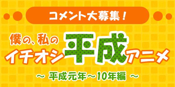 【平成最後のスペシャル企画!】みんなもコメントを書き込もう! 僕の、私のイチオシ平成アニメ大募集! 平成元年(1989)~10年(1998)編