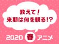 波乱含みで本日スタート! アキバ総研公式投票企画「来期は何を観る!? 観たい2020春アニメ人気投票」は3月19日まで!