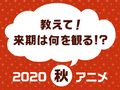 気になる作品が続々登場! 秋の夜長は何のアニメで楽しむ? 「観たい2020秋アニメ人気投票」スタート!