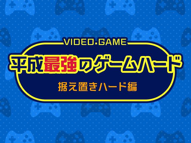 みんなで決めよう! 平成最強のゲームハード投票!~据え置きハード編~