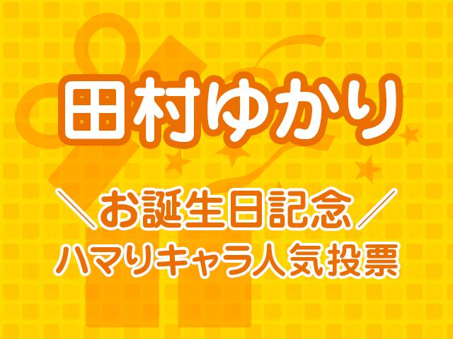 田村ゆかり お誕生日記念!ハマりキャラ人気投票