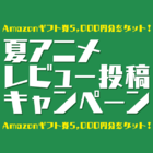 「2015夏アニメレビュー投稿キャンペーン」スタート! Amazonギフト券5000円分が当たる!
