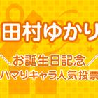 集え、王国民諸君! ゆかり姫の誕生日を皆で祝うのじゃ!「田村ゆかりお誕生日記念! ハマりキャラ人気投票」スタート!