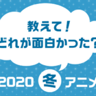 最後まで完走したアニメを教えて!「どの作品がおもしろかった? 2020年冬アニメ人気投票」スタート