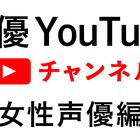 【女性声優特集】自宅で楽しもう!声優YouTubeチャンネル一覧【いきなり!声優速報番外編】(6月24日現在)