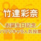 【本日、バースデー!】公私ともに大充実! 「竹達彩奈お誕生日記念! ハマりキャラ人気投票」スタート!