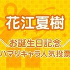 お待たせしました! 公私ともに絶好調!「花江夏樹お誕生日記念! ハマりキャラ人気投票」結果発表!!