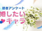 【読者アンケート】6月はジューンブライド! アキバ総研読者に聞いてみた「結婚したいキャラクター」たち!