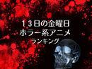 4月13日13日の金曜日 ホラー系アニメランキング