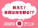 来期は何を観る!? 観たい2020春アニメ人気投票