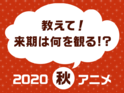 来期は何を観る!? 観たい2020秋アニメ人気投票