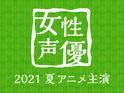 今期のイチ推し声優は? 2021夏アニメ主演女性声優人気投票!